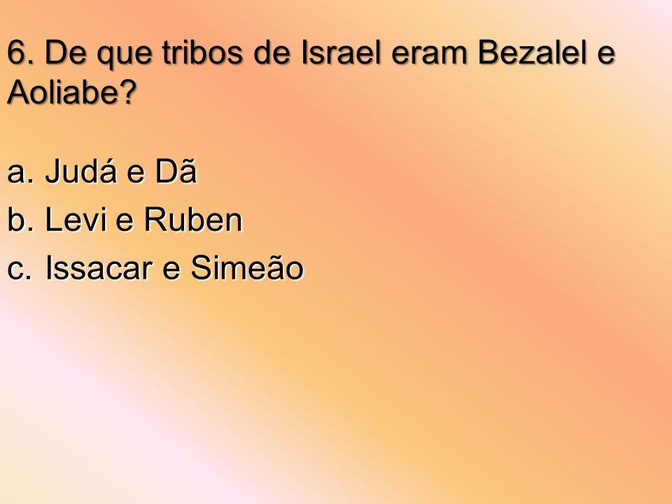 6. De que tribos de Israel eram Bezalel e Aoliabe? a.Judá e Dã b.Levi e Ruben c.Issacar e Simeão