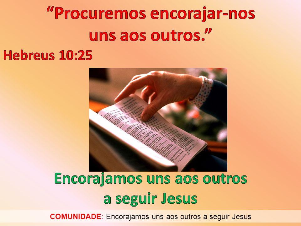 COMUNIDADE: Encorajamos uns aos outros a seguir Jesus