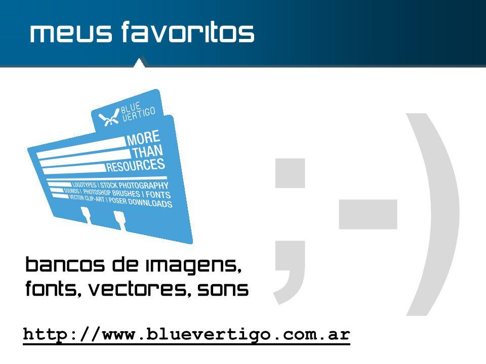 ;-) meus favoritos http://www.bluevertigo.com.ar bancos de imagens, fonts, vectores, sons