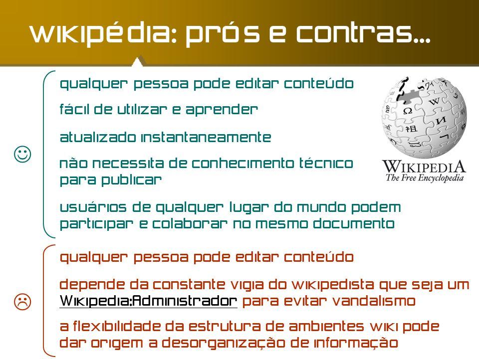 wikipédia: prós e contras... qualquer pessoa pode editar conteúdo fácil de utilizar e aprender atualizado instantaneamente não necessita de conhecimen
