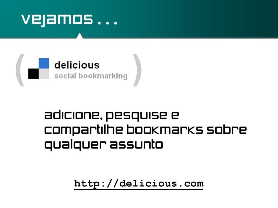 ( ) vejamos... http://delicious.com adicione, pesquise e compartilhe bookmarks sobre qualquer assunto