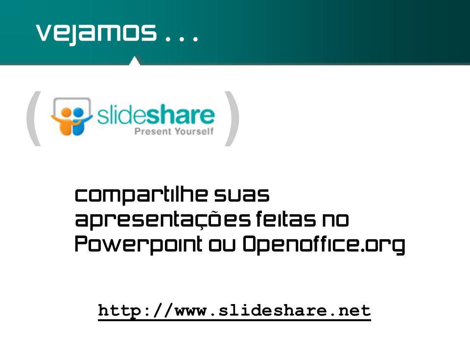 ( ) vejamos... http://www.slideshare.net compartilhe suas apresentações feitas no Powerpoint ou Openoffice.org