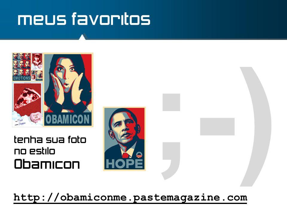 ;-) meus favoritos http://obamiconme.pastemagazine.com tenha sua foto no estilo Obamicon