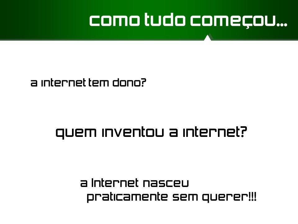 como tudo começou... a internet tem dono? a Internet nasceu praticamente sem querer!!! quem inventou a internet?