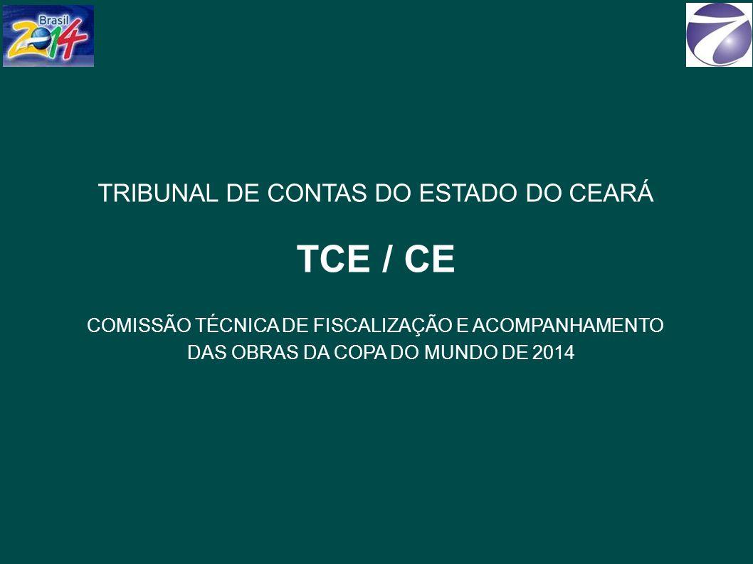 TRIBUNAL DE CONTAS DO ESTADO DO CEARÁ TCE / CE COMISSÃO TÉCNICA DE FISCALIZAÇÃO E ACOMPANHAMENTO DAS OBRAS DA COPA DO MUNDO DE 2014