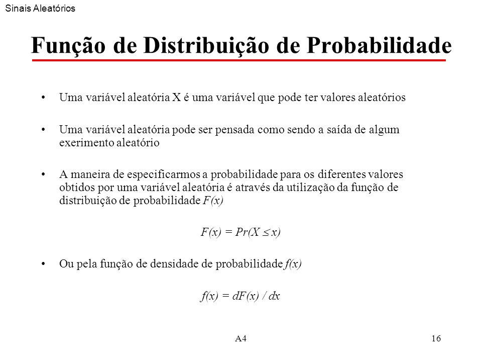 A416 Função de Distribuição de Probabilidade Uma variável aleatória X é uma variável que pode ter valores aleatórios Uma variável aleatória pode ser pensada como sendo a saída de algum exerimento aleatório A maneira de especificarmos a probabilidade para os diferentes valores obtidos por uma variável aleatória é através da utilização da função de distribuição de probabilidade F(x) F(x) = Pr(X x) Ou pela função de densidade de probabilidade f(x) f(x) = dF(x) / dx Sinais Aleatórios