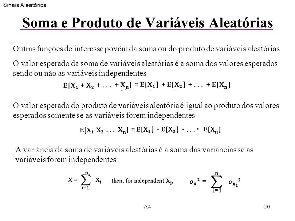 A420 Soma e Produto de Variáveis Aleatórias Outras funções de interesse povêm da soma ou do produto de variáveis aleatórias O valor esperado da soma de variáveis aleatórias é a soma dos valores esperados sendo ou não as variáveis independentes A variância da soma de variáveis aleatórias é a soma das variâncias se as variáveis forem independentes O valor esperado do produto de variáveis aleatória é igual ao produto dos valores esperados somente se as variáveis forem independentes Sinais Aleatórios