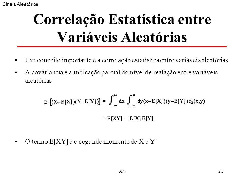 A421 Correlação Estatística entre Variáveis Aleatórias Um conceito importante é a correlação estatística entre variáveis aleatórias A covâriancia é a indicação parcial do nível de realação entre variáveis aleatórias O termo E[XY] é o segundo momento de X e Y Sinais Aleatórios