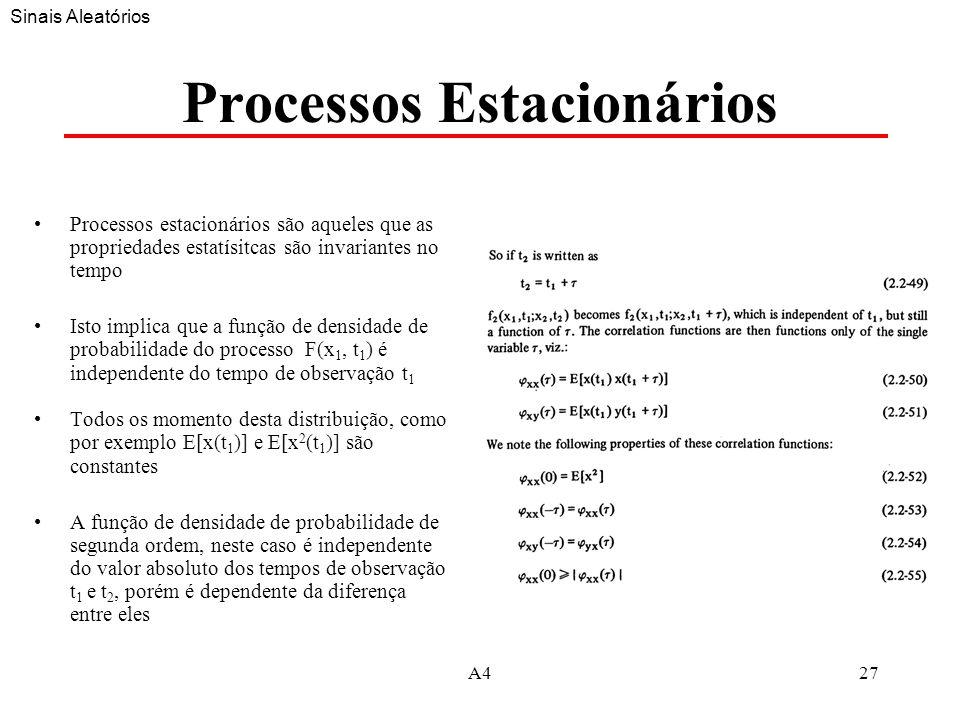 A427 Processos Estacionários Processos estacionários são aqueles que as propriedades estatísitcas são invariantes no tempo Isto implica que a função de densidade de probabilidade do processo F(x 1, t 1 ) é independente do tempo de observação t 1 Todos os momento desta distribuição, como por exemplo E[x(t 1 )] e E[x 2 (t 1 )] são constantes A função de densidade de probabilidade de segunda ordem, neste caso é independente do valor absoluto dos tempos de observação t 1 e t 2, porém é dependente da diferença entre eles Sinais Aleatórios