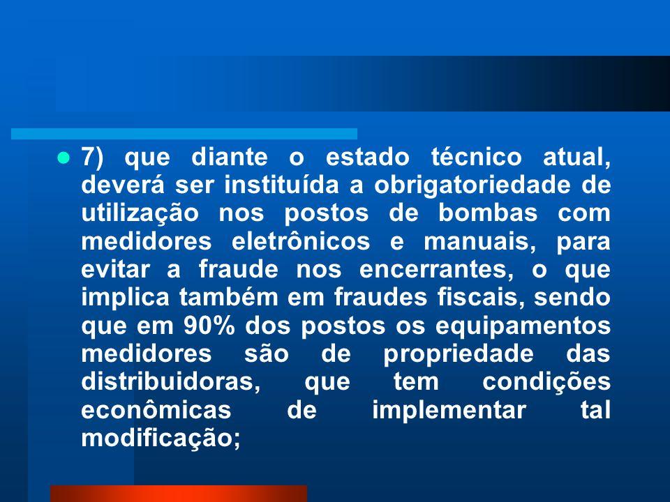 7) que diante o estado técnico atual, deverá ser instituída a obrigatoriedade de utilização nos postos de bombas com medidores eletrônicos e manuais,