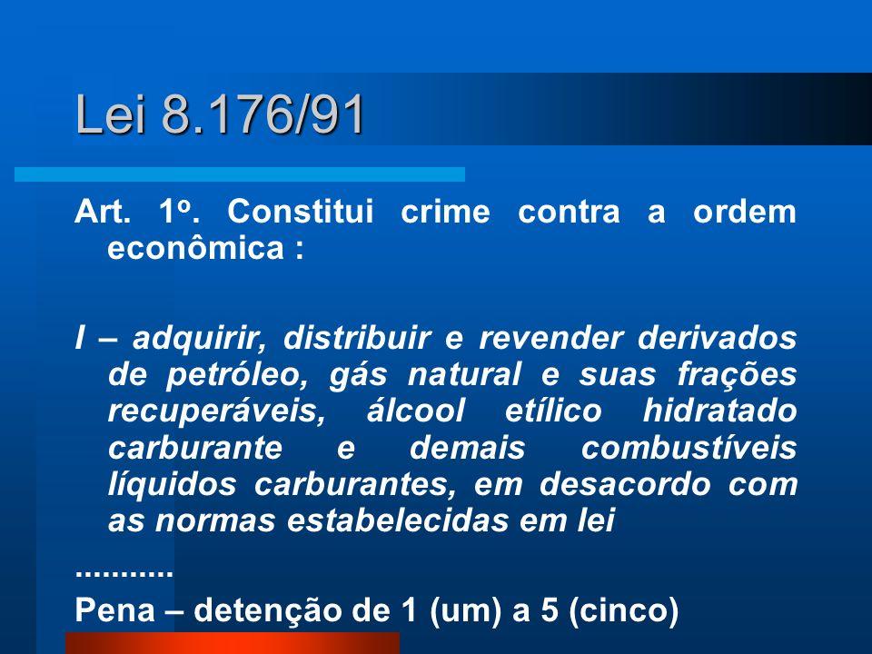 Lei 8.176/91 Art. 1 o. Constitui crime contra a ordem econômica : I – adquirir, distribuir e revender derivados de petróleo, gás natural e suas fraçõe