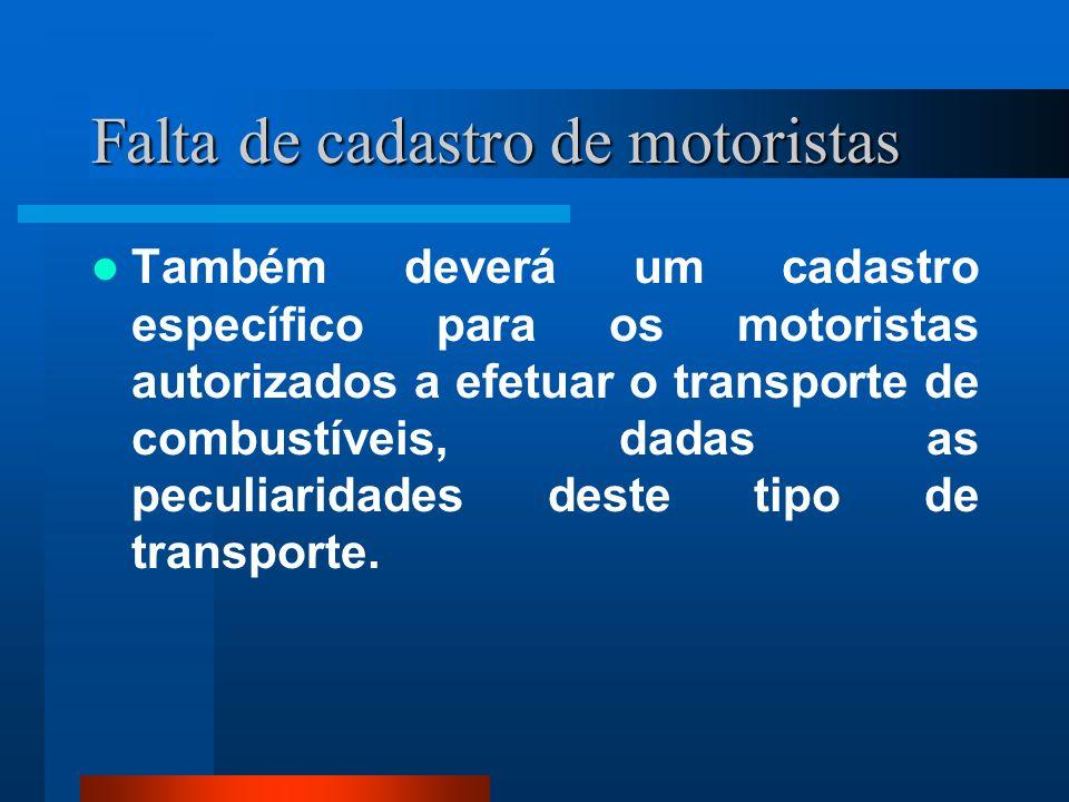 Falta de cadastro de motoristas Também deverá um cadastro específico para os motoristas autorizados a efetuar o transporte de combustíveis, dadas as p