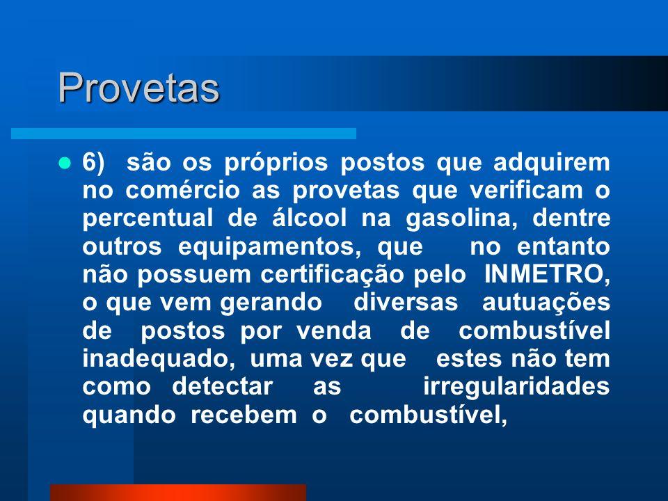 Provetas 6) são os próprios postos que adquirem no comércio as provetas que verificam o percentual de álcool na gasolina, dentre outros equipamentos,