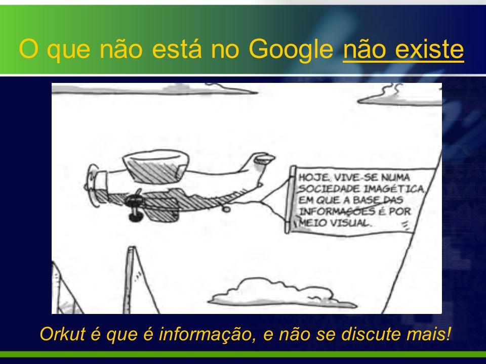 O que não está no Google não existe Orkut é que é informação, e não se discute mais!