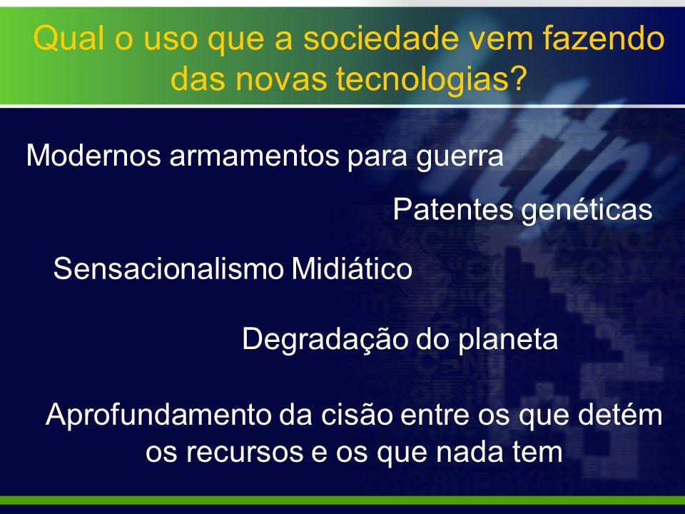 Qual o uso que a sociedade vem fazendo das novas tecnologias? Modernos armamentos para guerra Patentes genéticas Sensacionalismo Midiático Degradação