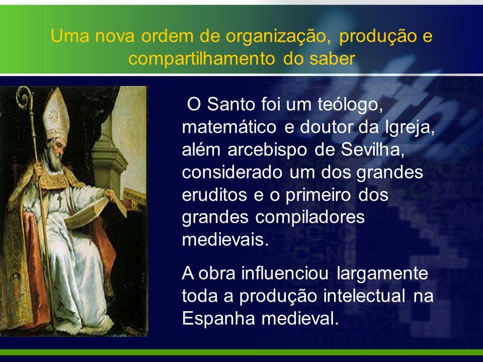 Uma nova ordem de organização, produção e compartilhamento do saber O Santo foi um teólogo, matemático e doutor da Igreja, além arcebispo de Sevilha,