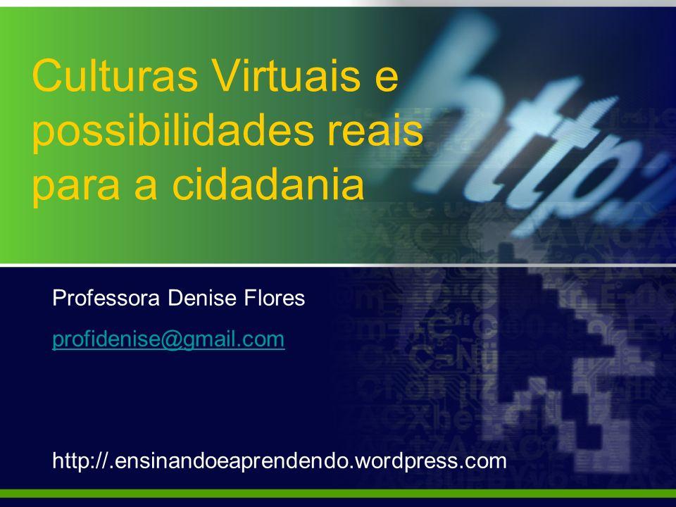 Culturas Virtuais e possibilidades reais para a cidadania Professora Denise Flores profidenise@gmail.com http://.ensinandoeaprendendo.wordpress.com