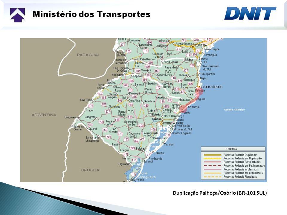 Ministério dos Transportes Duplicação de 348 km - 248,5 km em Santa Catarina - 99,5 km no Rio Grande do Sul Trecho em Santa Catarina (Palhoça – Divisa SC/RS) - Conclusão prevista: 2012 - Órgão executor: DNIT Trecho no Rio Grande do Sul (Divisa/SC/RS – Osório) - Conclusão prevista: 4º trimestre de 2010 - Órgão executor: DNIT