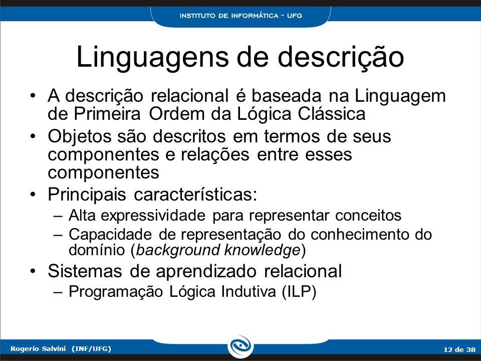 12 de 38 Rogerio Salvini (INF/UFG) Linguagens de descrição A descrição relacional é baseada na Linguagem de Primeira Ordem da Lógica Clássica Objetos