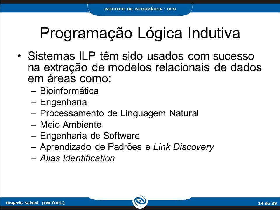 14 de 38 Rogerio Salvini (INF/UFG) Programação Lógica Indutiva Sistemas ILP têm sido usados com sucesso na extração de modelos relacionais de dados em