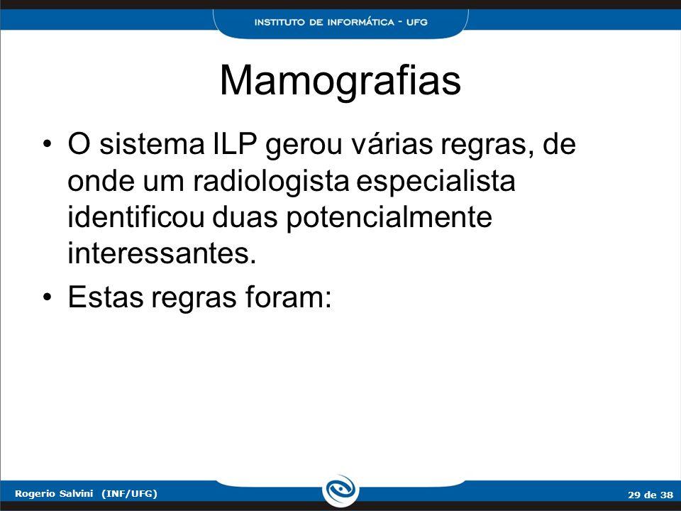 29 de 38 Rogerio Salvini (INF/UFG) Mamografias O sistema ILP gerou várias regras, de onde um radiologista especialista identificou duas potencialmente
