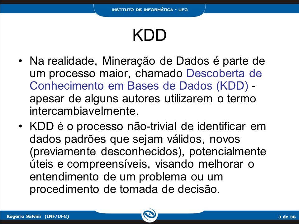 4 de 38 Rogerio Salvini (INF/UFG) KDD O processo de KDD é interativo, iterativo, cognitivo e exploratório, envolvendo vários passos com muitas decisões sendo feitas pelo analista (que é um especialista do domínio dos dados, ou um especialista de análise dos dados): –compreender o domínio; –preparar o conjunto dos dados; –descobrir padrões (mineração de dados); –pós-processar os padrões descobertos, e –implantação do conhecimento descoberto.