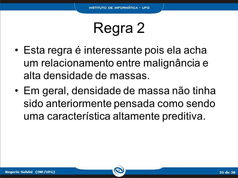35 de 38 Rogerio Salvini (INF/UFG) Regra 2 Esta regra é interessante pois ela acha um relacionamento entre malignância e alta densidade de massas. Em