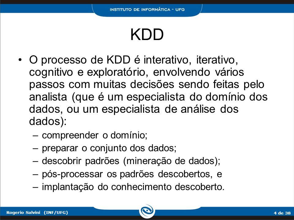 4 de 38 Rogerio Salvini (INF/UFG) KDD O processo de KDD é interativo, iterativo, cognitivo e exploratório, envolvendo vários passos com muitas decisõe
