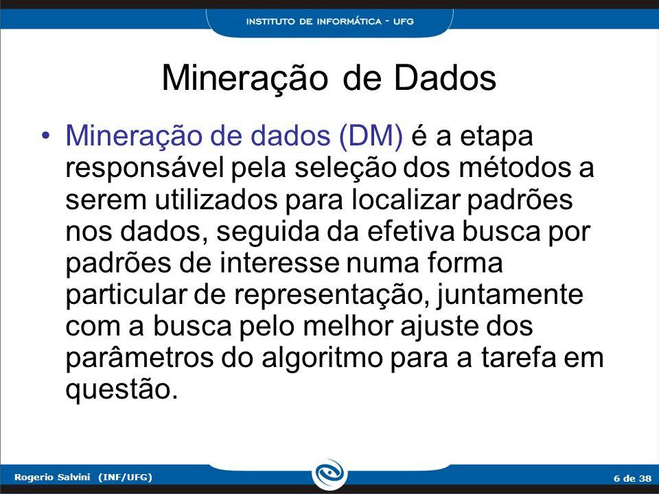 6 de 38 Rogerio Salvini (INF/UFG) Mineração de Dados Mineração de dados (DM) é a etapa responsável pela seleção dos métodos a serem utilizados para lo