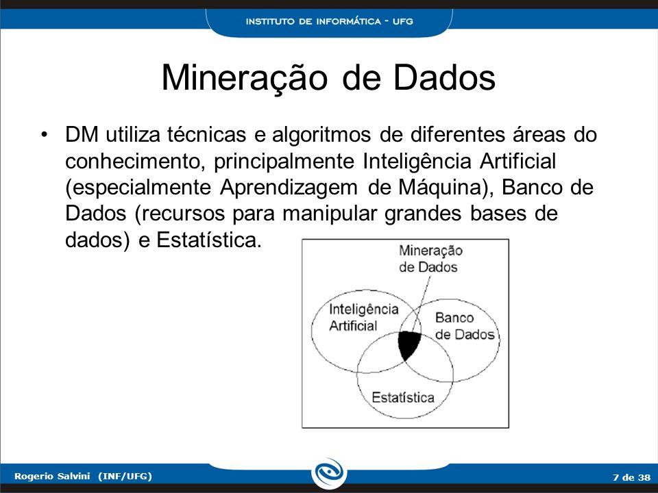 7 de 38 Rogerio Salvini (INF/UFG) Mineração de Dados DM utiliza técnicas e algoritmos de diferentes áreas do conhecimento, principalmente Inteligência