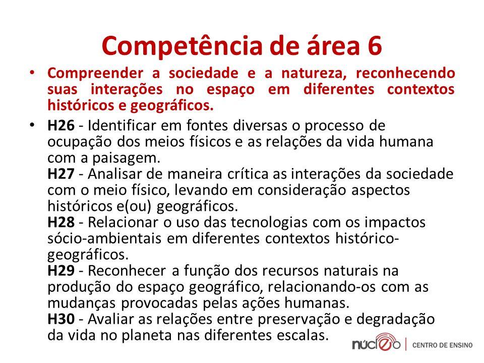 Competência de área 6 Compreender a sociedade e a natureza, reconhecendo suas interações no espaço em diferentes contextos históricos e geográficos. H
