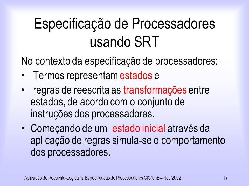 Aplicação de Reescrita-Lógica na Especificação de Processadores CIC/UnB – Nov/200216 Especificação de Processadores usando SRT +1 Register File Int Mem PC ALU Data Mem PROC(ia,rf,prog) SYS(mem,Proc)