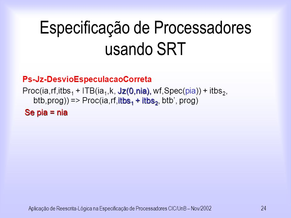 Aplicação de Reescrita-Lógica na Especificação de Processadores CIC/UnB – Nov/200223 Especificação de Processadores usando SRT Ps-Op t:=Op(v 1,v 2 ), Proc(ia,rf, itbs 1 + ITB(ia 1,k,t:=Op(v 1,v 2 ), wf,sf) + itbs 2, btb,prog)) => t:=v) Sys(m,Proc(ia,rf, itbs 1 + ITB(ia1,k,t:=v),wf,sf).+ itbs 2, btb, prog) v 1, v 2 ) Onde v = Op(v 1, v 2 ) Ps-Jz-Emite iaitbs Proc(ia,rf,itbs,btb,prog)) => piaITB(ia,k,Jz(tv 1,tv 2 ) Sys(m, Proc(pia,rf, itbs + ITB(ia,k,Jz(tv 1,tv 2 ), NoWreg,Spec(pia)),itbs), btb,prog) Se prog[ia] = Jz(r1,r2) Onde pia=btb[ia]