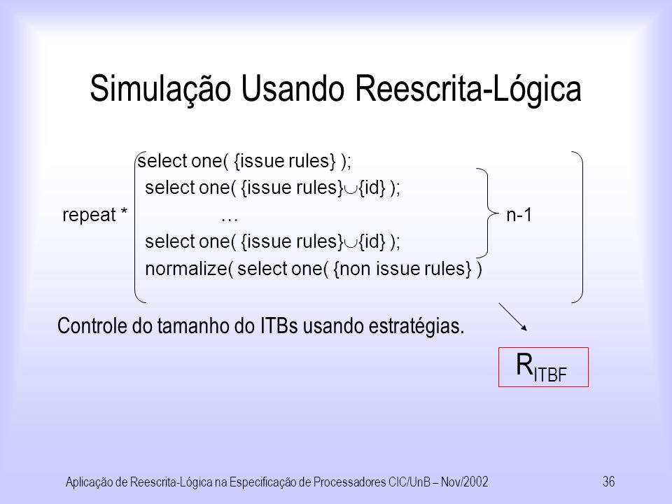 Aplicação de Reescrita-Lógica na Especificação de Processadores CIC/UnB – Nov/200235 Simulação Usando Reescrita-Lógica Reescrita-lógica/estratégias Controle Como aplicar regras.