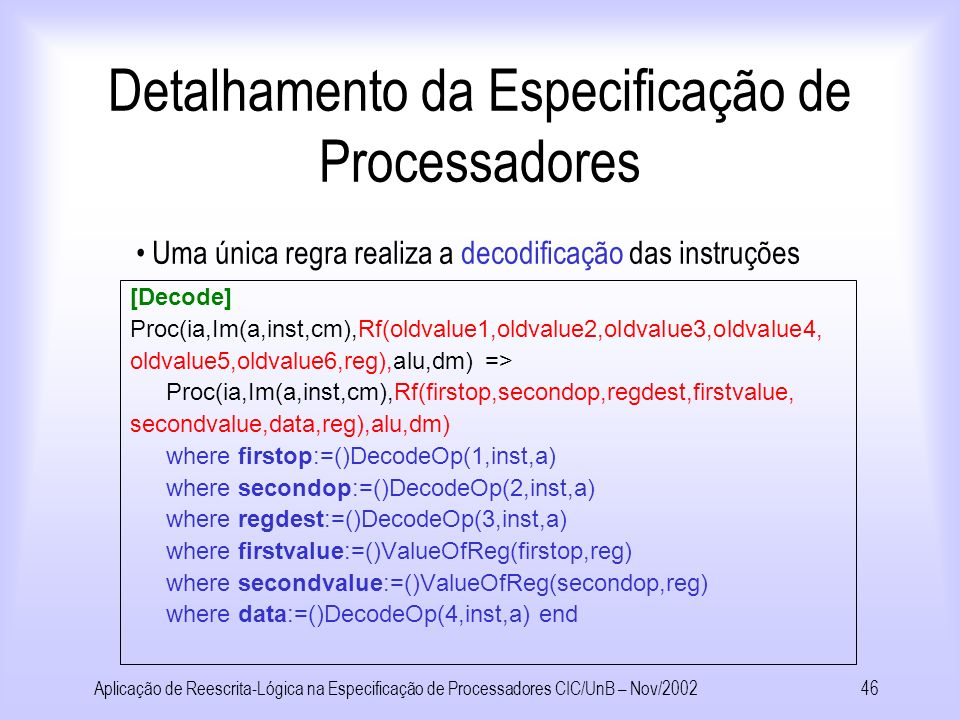 Aplicação de Reescrita-Lógica na Especificação de Processadores CIC/UnB – Nov/200245 Detalhamento da Especificação de Processadores [Fetch] Proc(ia,Im(a,inst,cm),rf,alu,dm) => Proc(ia+1,Im(ia,FetchInst(ia,cm),cm),rf,alu,dm) end Uma única regra realiza a busca das instruções
