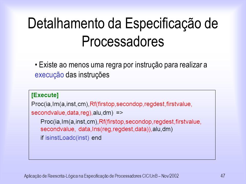 Aplicação de Reescrita-Lógica na Especificação de Processadores CIC/UnB – Nov/200246 Detalhamento da Especificação de Processadores [Decode] Proc(ia,Im(a,inst,cm),Rf(oldvalue1,oldvalue2,oldvalue3,oldvalue4, oldvalue5,oldvalue6,reg),alu,dm) => Proc(ia,Im(a,inst,cm),Rf(firstop,secondop,regdest,firstvalue, secondvalue,data,reg),alu,dm) where firstop:=()DecodeOp(1,inst,a) where secondop:=()DecodeOp(2,inst,a) where regdest:=()DecodeOp(3,inst,a) where firstvalue:=()ValueOfReg(firstop,reg) where secondvalue:=()ValueOfReg(secondop,reg) where data:=()DecodeOp(4,inst,a) end Uma única regra realiza a decodificação das instruções