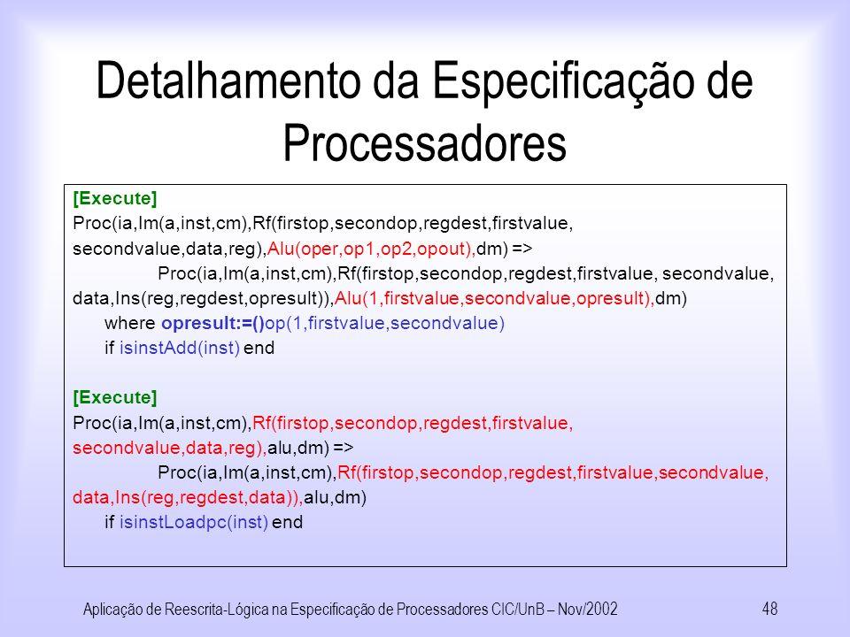 Aplicação de Reescrita-Lógica na Especificação de Processadores CIC/UnB – Nov/200247 Detalhamento da Especificação de Processadores [Execute] Proc(ia,Im(a,inst,cm),Rf(firstop,secondop,regdest,firstvalue, secondvalue,data,reg),alu,dm) => Proc(ia,Im(a,inst,cm),Rf(firstop,secondop,regdest,firstvalue, secondvalue, data,Ins(reg,regdest,data)),alu,dm) if isinstLoadc(inst) end Existe ao menos uma regra por instrução para realizar a execução das instruções