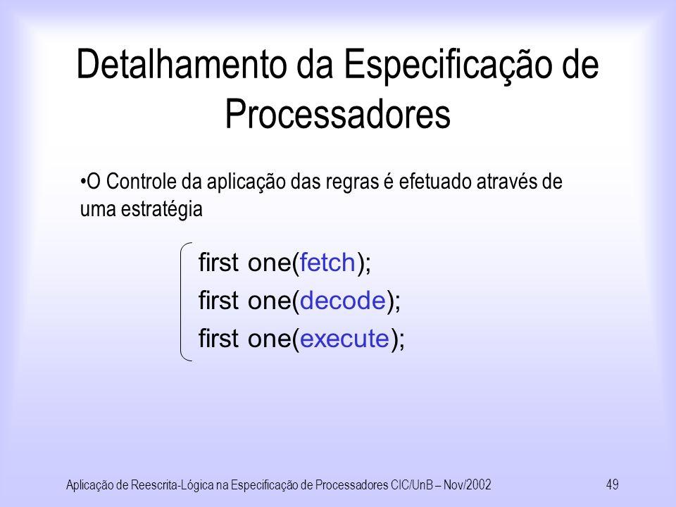 Aplicação de Reescrita-Lógica na Especificação de Processadores CIC/UnB – Nov/200248 Detalhamento da Especificação de Processadores [Execute] Proc(ia,Im(a,inst,cm),Rf(firstop,secondop,regdest,firstvalue, secondvalue,data,reg),Alu(oper,op1,op2,opout),dm) => Proc(ia,Im(a,inst,cm),Rf(firstop,secondop,regdest,firstvalue, secondvalue, data,Ins(reg,regdest,opresult)),Alu(1,firstvalue,secondvalue,opresult),dm) where opresult:=()op(1,firstvalue,secondvalue) if isinstAdd(inst) end [Execute] Proc(ia,Im(a,inst,cm),Rf(firstop,secondop,regdest,firstvalue, secondvalue,data,reg),alu,dm) => Proc(ia,Im(a,inst,cm),Rf(firstop,secondop,regdest,firstvalue,secondvalue, data,Ins(reg,regdest,data)),alu,dm) if isinstLoadpc(inst) end
