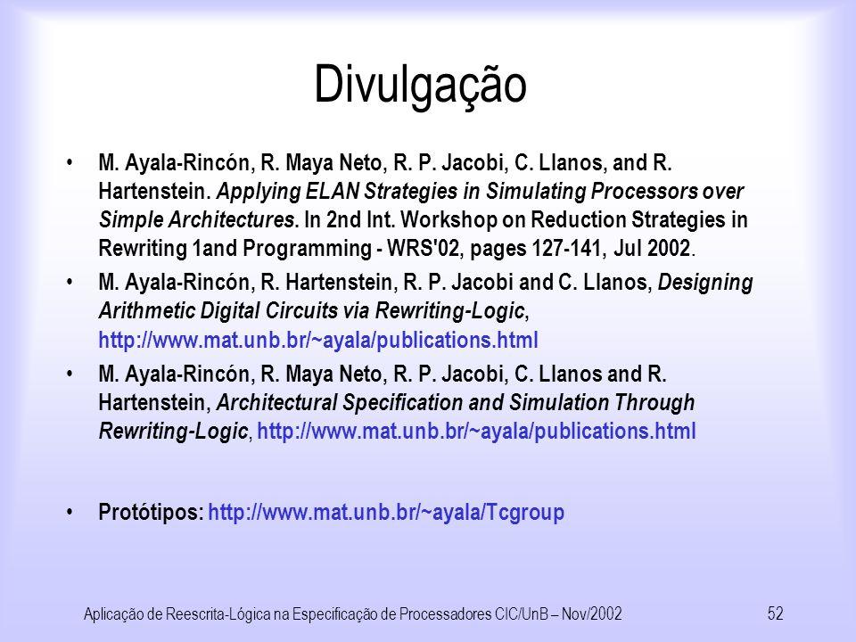 Aplicação de Reescrita-Lógica na Especificação de Processadores CIC/UnB – Nov/200251 Conclusões Apontamos como simular um comportamento não determinístico na simulação Mostramos como descrever arquiteturas com um maior grau de precisão usando reescrita- lógica