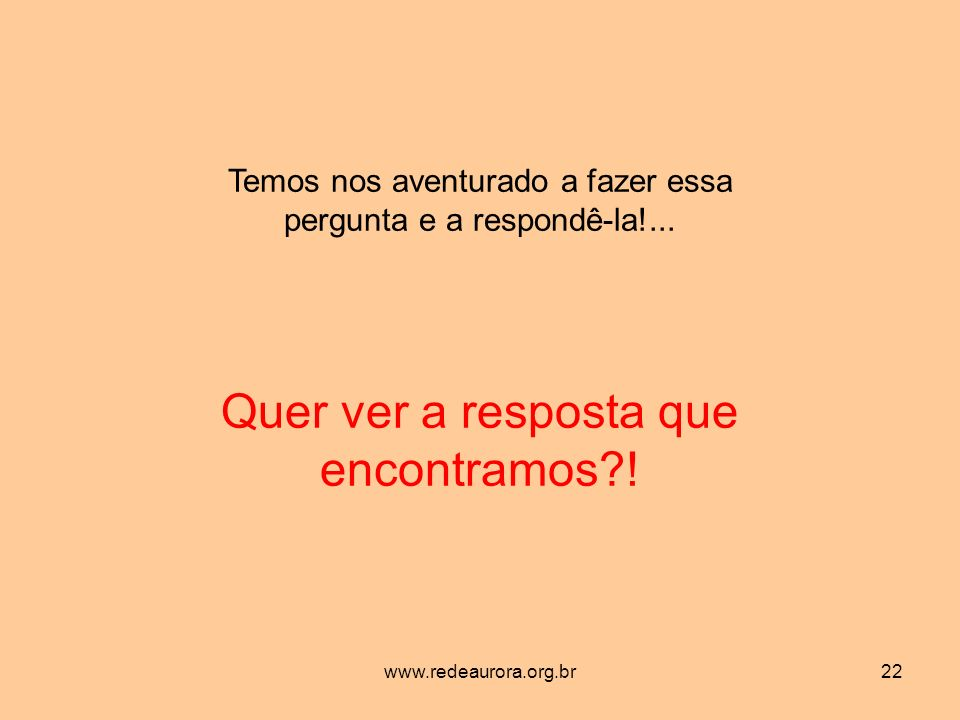 www.redeaurora.org.br22 Temos nos aventurado a fazer essa pergunta e a respondê-la!...