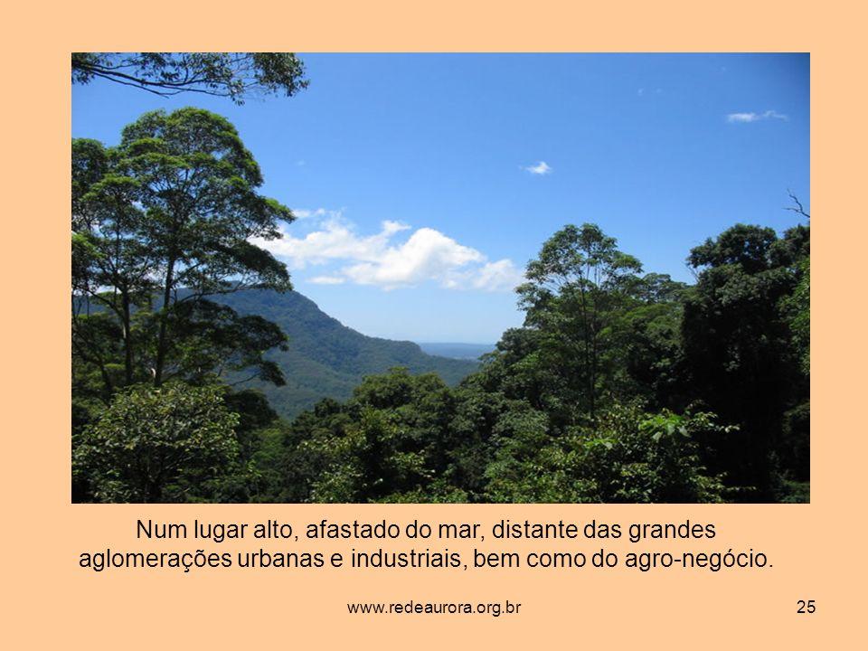 www.redeaurora.org.br25 Num lugar alto, afastado do mar, distante das grandes aglomerações urbanas e industriais, bem como do agro-negócio.