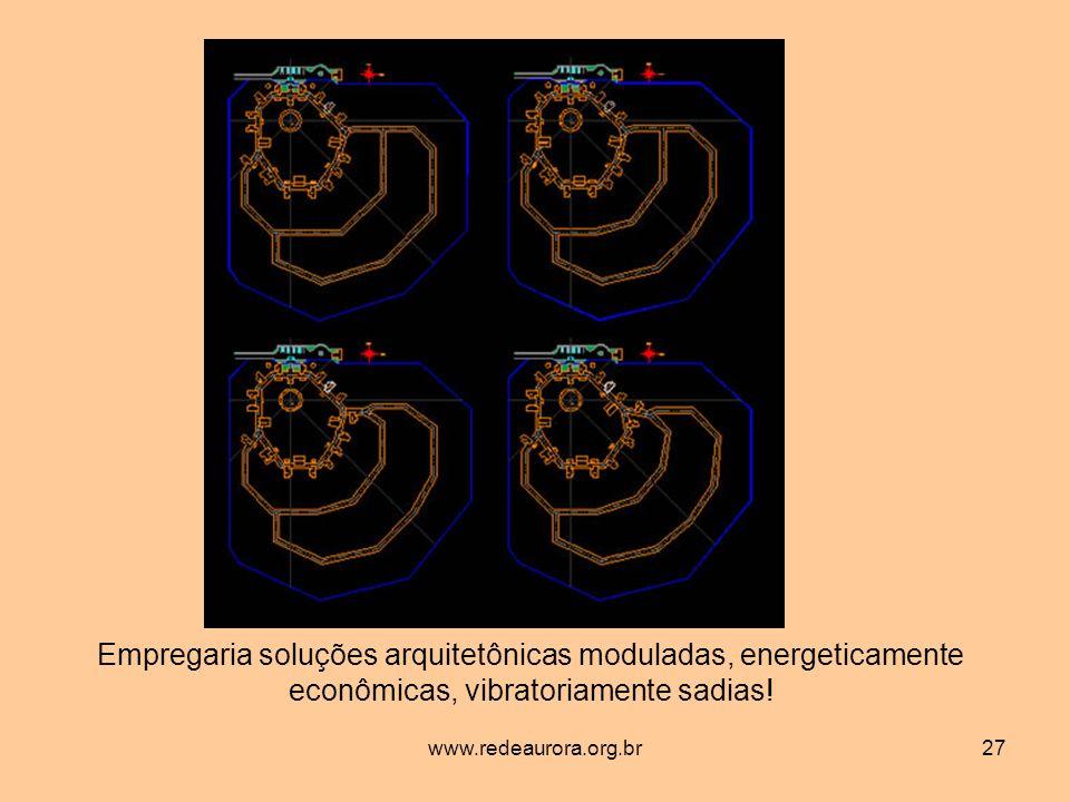 www.redeaurora.org.br27 Empregaria soluções arquitetônicas moduladas, energeticamente econômicas, vibratoriamente sadias!