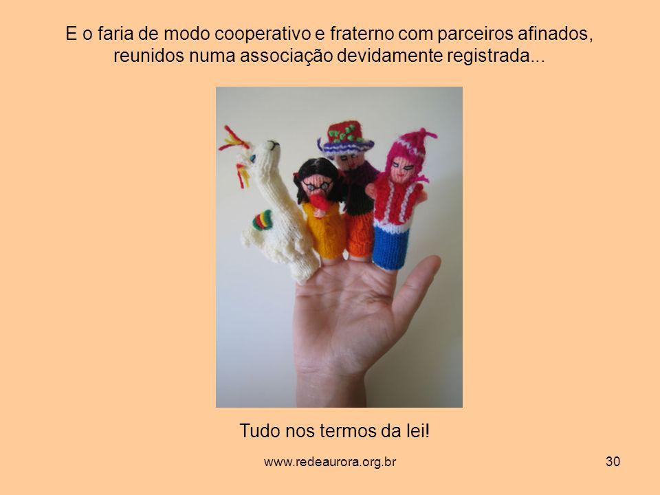 www.redeaurora.org.br30 E o faria de modo cooperativo e fraterno com parceiros afinados, reunidos numa associação devidamente registrada...