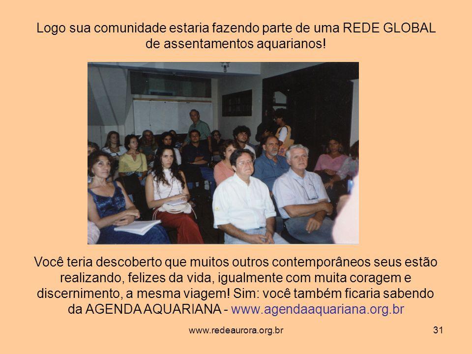 www.redeaurora.org.br31 Logo sua comunidade estaria fazendo parte de uma REDE GLOBAL de assentamentos aquarianos.