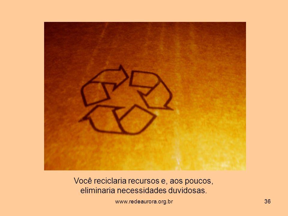 www.redeaurora.org.br36 Você reciclaria recursos e, aos poucos, eliminaria necessidades duvidosas.
