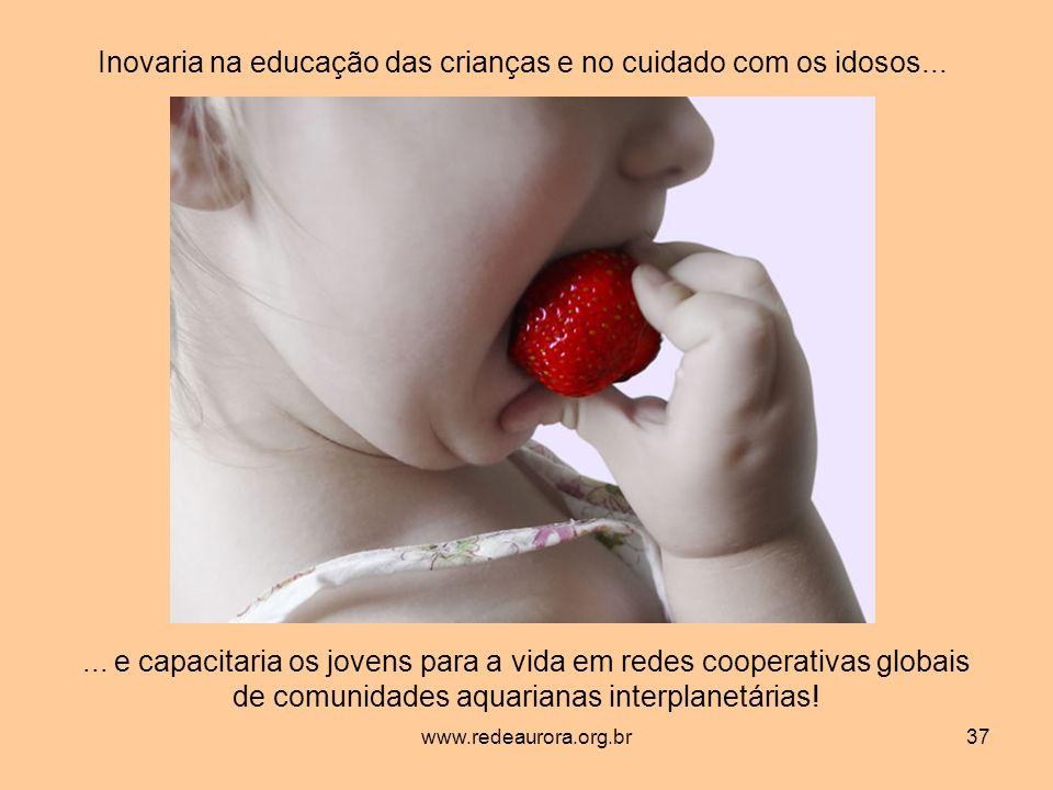 www.redeaurora.org.br37 Inovaria na educação das crianças e no cuidado com os idosos......