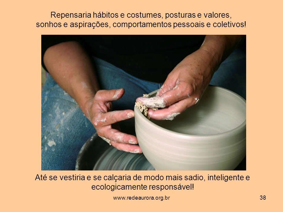 www.redeaurora.org.br38 Repensaria hábitos e costumes, posturas e valores, sonhos e aspirações, comportamentos pessoais e coletivos.