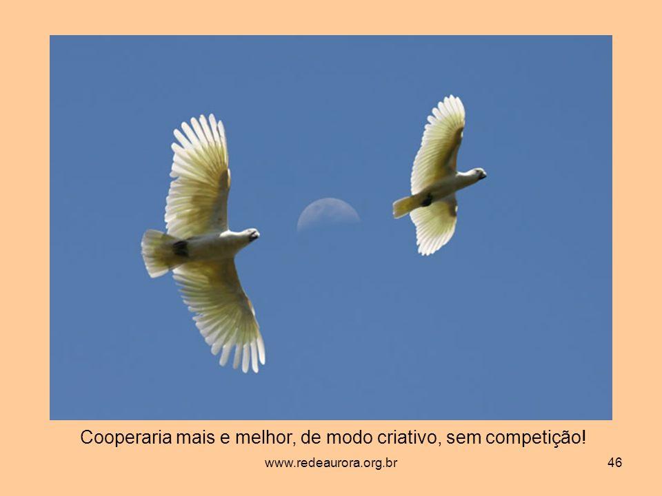 www.redeaurora.org.br46 Cooperaria mais e melhor, de modo criativo, sem competição!