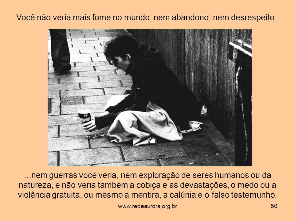 www.redeaurora.org.br50 Você não veria mais fome no mundo, nem abandono, nem desrespeito......nem guerras você veria, nem exploração de seres humanos ou da natureza, e não veria também a cobiça e as devastações, o medo ou a violência gratuita, ou mesmo a mentira, a calúnia e o falso testemunho.