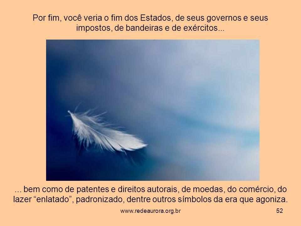www.redeaurora.org.br52 Por fim, você veria o fim dos Estados, de seus governos e seus impostos, de bandeiras e de exércitos......